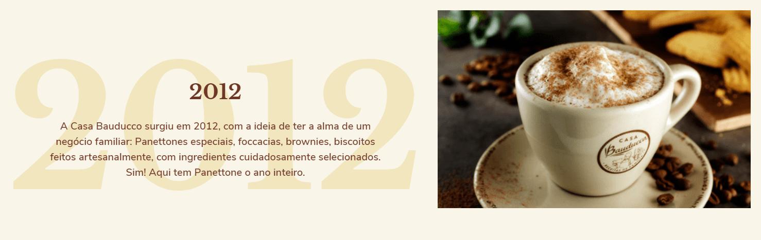 2012: A Casa Bauducco surgiu em 2012, com a ideia de ter a alma de um negócio familiar: Panettones especiais, foccacias, brownies, biscoitos feitos artesanalmente, com ingredientes cuidadosamente selecionados. Sim! Aqui tem Panettone o ano inteiro